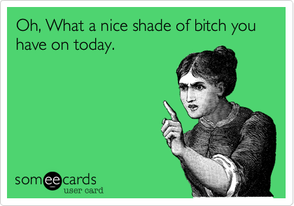 Oh, What a nice shade of bitch you have on today.