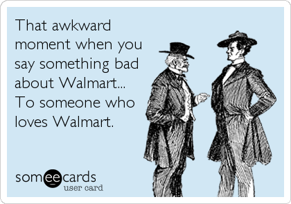 That awkward moment when you say something bad about Walmart... To someone who loves Walmart.