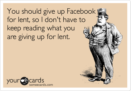 You should give up Facebook for lent, so I don't have to keep reading what you are giving up for lent.