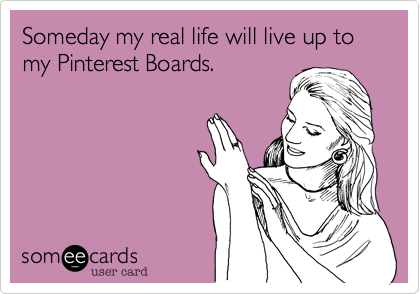 Someday my real life will live up to my Pinterest Boards.