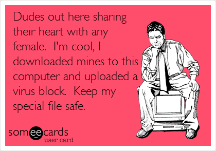 Dudes out here sharing their heart with any female.  I'm cool, I downloaded mines to this computer and uploaded a virus block.  Keep my special file safe.