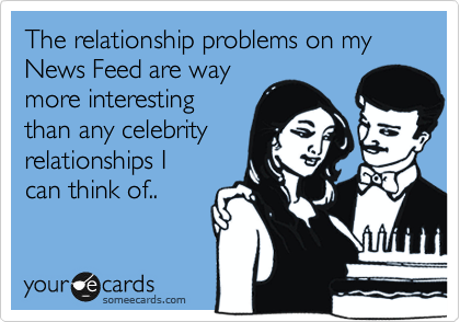 The relationship problems on my News Feed are way
