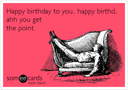Happy birthday to you.. happy birthd.. ahh you get the point