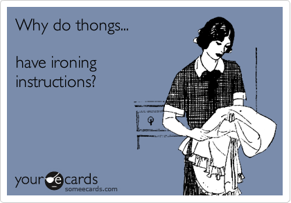 Why do thongs...  have ironing instructions?