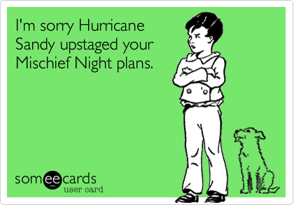 I'm sorry Hurricane Sandy upstaged your Mischief Night plans.