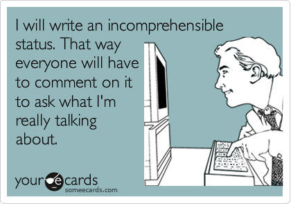 I will write an incomprehensible status. That way everyone will have to comment on it to ask what I'm really talking about.