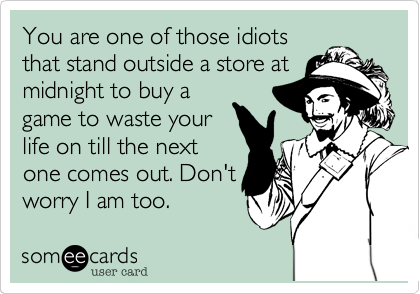 You are one of those idiotsthat stand outside a store atmidnight to buy agame to waste yourlife on till the nextone comes out. Don'tworry I am too.