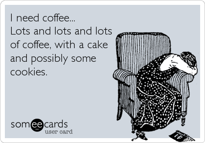 I need coffee... Lots and lots and lots of coffee, with a cake and possibly some cookies.