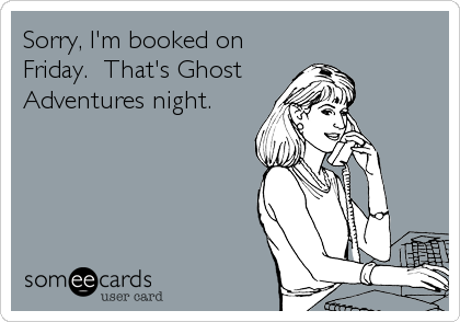 Sorry, I'm booked on Friday.  That's Ghost  Adventures night.