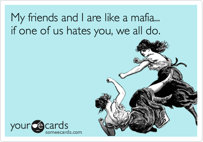 My friends and I are like a mafia... if one of us hates you, we all do.