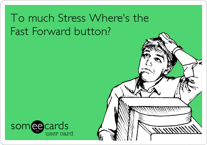 To much Stress Where's the Fast Forward button?