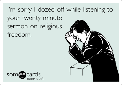 I'm sorry I dozed off while listening to your twenty minute sermon on religious freedom.