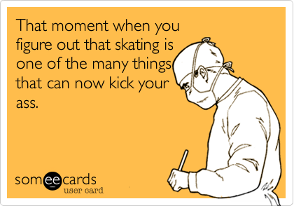 That moment when you figure out skating is one of the many things that can now kick your ass.