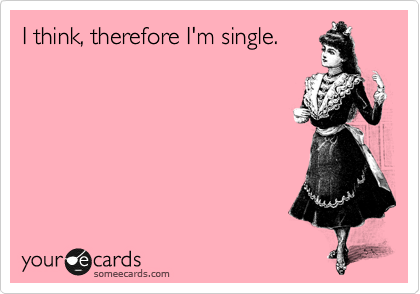 I think, therefore I'm single.