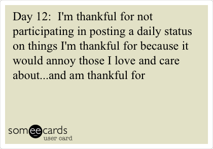 Day 12:  I'm thankful for not participating in posting a daily status on things I'm thankful for because it would annoy those I love and care about...and am thankful for