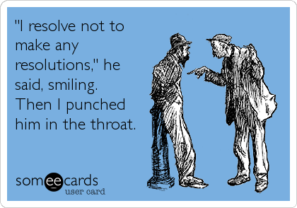 """""""I resolve not tomake anyresolutions,"""" hesaid, smiling.  Then I punched him in the throat."""