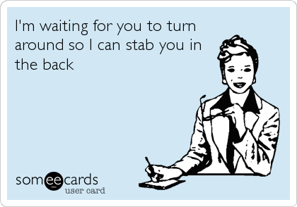 I'm waiting for you to turn around so I can stab you in the back
