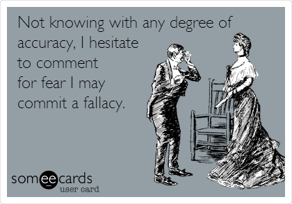 Not knowing with any degree of accuracy, I hesitate to comment for fear I may commit a fallacy.