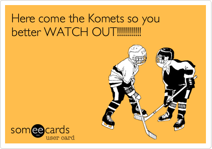 Here come the Komets so you better WATCH OUT!!!!!!!!!!!!