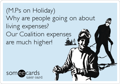 (M.Ps on Holiday) Why are people going on about living expenses? Our Coalition expenses are much higher!