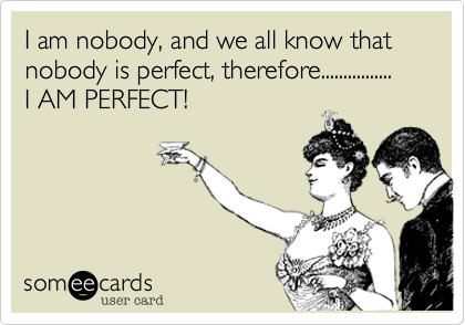 I am nobody%2C and we all know that nobody is perfect%2C therefore................ I AM PERFECT!