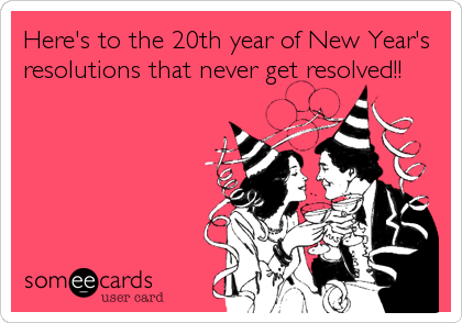 Here's to the 20th year of New Year's resolutions that never get resolved!!