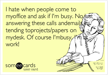 I hate when people come to myoffice and ask if I'm busy. No,just answering these calls andemails, tending toprojects/papers on mydesk. Of course I'mbusy, I'm at work!