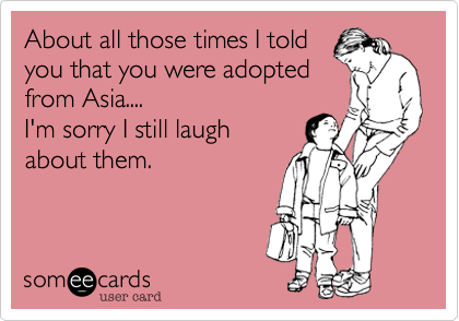 About all those times I told you that you were adopted from Asia.... I'm sorry I still laugh about them.