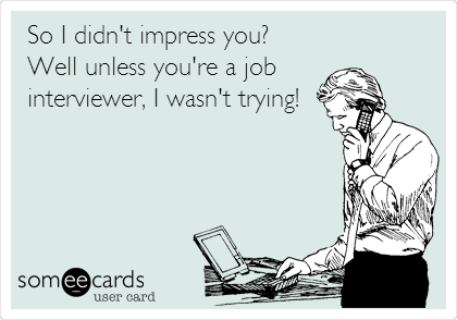 So I didn't impress you? Well unless you're a job interviewer, I wasn't trying!
