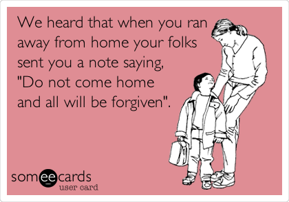 """We heard that when you ran away from home your folks sent you a note saying, """"Do not come home and all will be forgiven""""."""