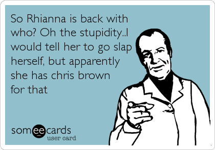 So Rhianna is back with who? Oh the stupidity..I would tell her to go slap herself, but apparently she has chris brown for that