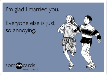 I'm glad I married you.  Everyone else is just so annoying.