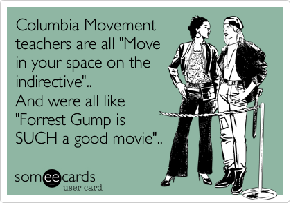 """Columbia Movement  teachers are all """"Move in your space on the indirective""""..   And were all like  """"Forrest Gump is SUCH a good movie"""".."""