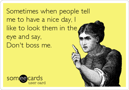 Sometimes when people tell me to have a nice day, I like to look them in the eye and say,  Don't boss me.
