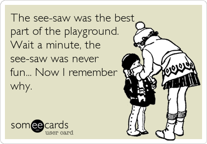 The see-saw was the best part of the playground. Wait a minute, the see-saw was never fun... Now I remember why.