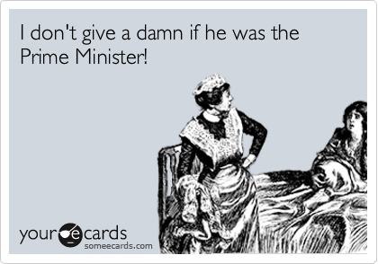 I don't give a damn if he was the Prime Minister!