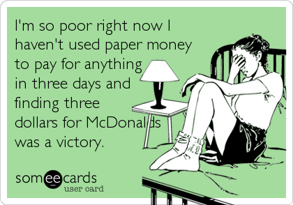 I'm so poor right now I haven't used paper money to pay for anything in three days and finding three dollars for McDonalds was a victory.