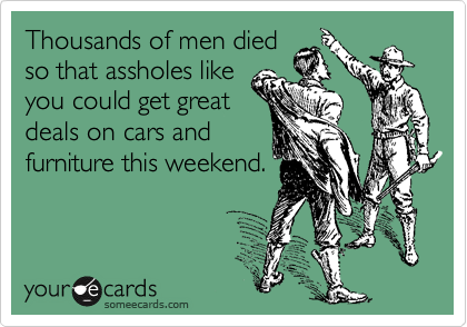 Thousands of men died so that assholes like you could get great deals on cars and furniture this weekend.