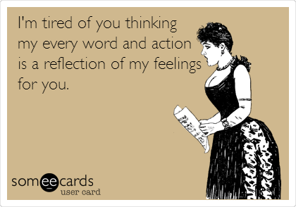 I'm tired of you thinking my every word and action is a reflection of my feelings for you.