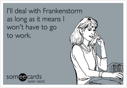 I'll deal with a Frankenstorm as long as it means I won't have to go  to work.