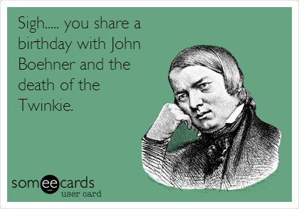 Sigh..... you share a birthday with John Boehner and the death of the Twinkie.