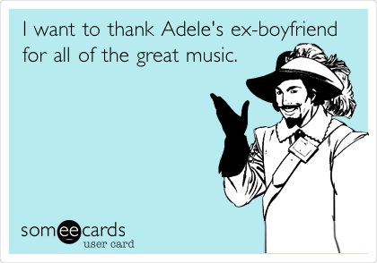 I want to thank Adele's ex-boyfriend for all of the great music.