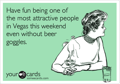 Have fun being one of the most attractive people in Vegas this weekend even without beer goggles.