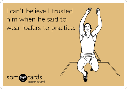 I can't believe I trusted him when he said to wear loafers to practice.