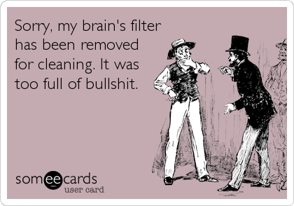 Sorry, my brain's filter has been removed for cleaning. It was too full of bullshit.