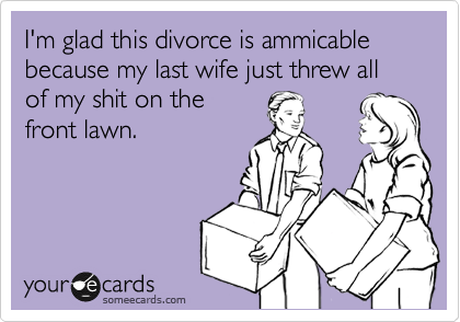 I'm glad this divorce is ammicable because my last wife just threw all of my shit on the front lawn.