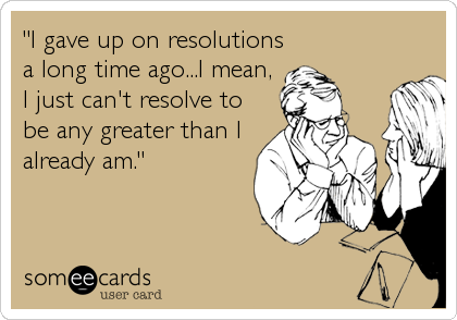 """""""I gave up on resolutions a long time ago...I mean, I just can't resolve to be any greater than I already am."""""""