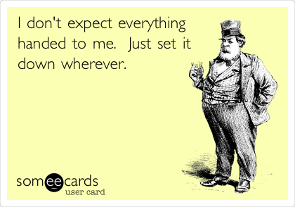 I don't expect everything handed to me.  Just set it down wherever.