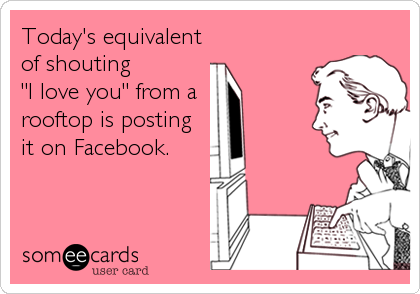 """Today's equivalent of shouting  """"I love you"""" from a rooftop is posting it on Facebook."""