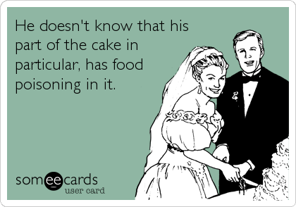 He doesn't know that his part of the cake in particular, has food poisoning in it.